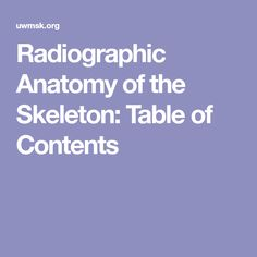 Radiographic Anatomy of the Skeleton: Table of Contents