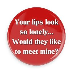 Funny Buttons - Custom Buttons - Promotional Badges - Funny Pick Up Lines Pins - Wacky Buttons - Your lips look so lonely. Would they like to meet mine? Corny Pick Up Lines, Best Pick Up Lines, Pick Me Up, Tori Tori, Funny Buttons, I Love My Hubby, Serious Quotes, Quotes About Everything, Christian Memes