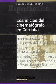 Los inicios del cinematógrafo en Córdoba / Rafael Jurado Arroyo. Q 791.4 243
