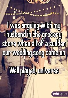 I was arguing with my husband in the grocery store when all of a sudden our wedding song came on  Well played, universe