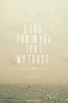 In YOU, God, I place my trust...Psalm 16