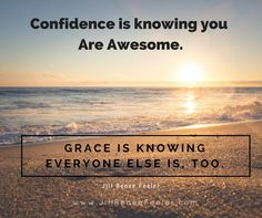 Confidence is knowing you Are Awesome. Grace is knowing everyone else is, too. - Jill Renee Feeler