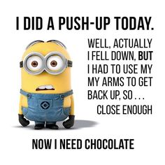 I did a push-up today. Well, actually I fell down, but I had to use my arms to get back up, so... Close enough. Now I need chocolate!