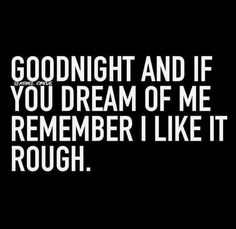Mmhmm.. And don't be afraid that you'll hurt me, or weird me out.. Because I really, really, like it. Really. ;-) goodnight, you. ❤