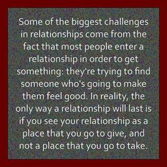 """""""Some of the biggest challenges in relationships come from the fact that most people enter a relationship in order to get something: they're trying to find someone who's going to make them feel good. In reality, the only way a relationship will last is if you see your relationship as a place that you go to give, and not a place that you go to take."""""""