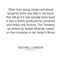 "Michael Chabon - ""Other than along certain emotional tangents there was little in the book that felt..."". writing, fiction, experience, movies"
