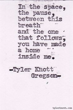 """""""In the space, the pause, between this breath and the one that follows, you have made a home inside me."""" -Tyler Knott Gregson, Typewriter Series #126"""