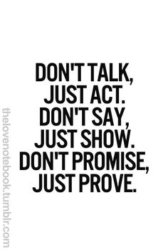Don't talk just act. don't say, just show and don't promise just prove. Entrepreneur quote