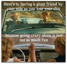 Here's to having a great friend by your side as you lose your shit, because going crazy alone is just not as fun.