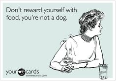 Don't reward yourself with food, you're not a dog.