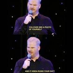"Him Gaffigan ""Ever see a photo if yourself and it kinda ruins your day?"" All the time!"