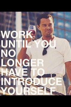 Work until you don't have to introduce yourself.