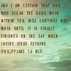 """""""And I am certain that God, who began the good work in you, will continue His work until it is finally finished on the day when Christ Jesus returns."""" -Philippians 1:6 {july 2012}"""