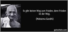 Es gibt keinen Weg zum Frieden, denn Frieden ist der Weg. (Mahatma Gandhi)
