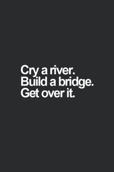 Cry Me A River Build A Bridge And Get Over It Quote cry a river. build a bridge. get over it. i can cry a lot The Words, Cool Words, Words Quotes, Me Quotes, Funny Quotes, Qoutes, Hilarious Sayings, Quotes On Life, Funny Memes