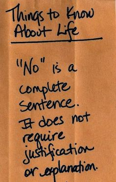 "Things to know about life: ""No"" is a complete sentence. It doesn't require justification or explanation."