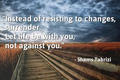 """""""Instead of resisting to changes, surrender. Let life be with you, not against you."""" - Shams Tabrizi"""