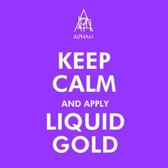 Keep Calm and Apply Liquid Gold.