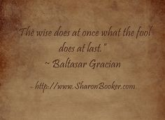 """""""The wise does at once what the fool does at last."""" ~ Baltasar Gracian  http://www.SharonBooker.com"""