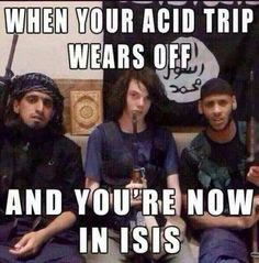 SCARY MILITARY EVENTS - WHEN YOU ACID TRIP WEARS OFF AND YOU REALIZE YOU ARE NO IN ISIS!
