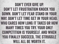 Don't ever give up. Don't let frustration knock you down. Don't let fear stand in your way. Don't let time get in your head. Who cares how long it takes or how many times you try. Your only competition is yourself, and when you finally succeed, the struggle will all be worth it.