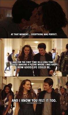 Quote from 13 Reasons Why 1x11 │ Hannah Baker (from the tape): At that moment... everything was perfect. And for the first time in a long time... I could imagine a future where I was happy. How good life could be. And I know you felt it too.