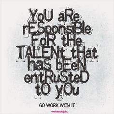 You are responsible for the talent that has been entrusted to you. Go work with it.