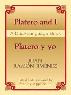 Platero and I/Platero y yo by Juan Ramon Jimenez  The most popular work by the great Spanish writer Juan Ramón Jiménez (1881-1958), this is a series of autobiographical prose poems about the wanderings in Andalusia of a poet and his donkey. This new, accurate English translation is drawn from the 1917 edition. This is the only dual-language edition available. Introduction, Explanatory Notes.