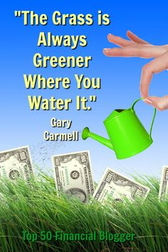 The Grass is Always Greener Where You Water it. Gary Carmell Top 50 Financial Blogger https://www.garycarmell.com