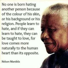 """""""No one is born hating another person because of the color of his skin or his background or his religion. People learn to hate, and if they can learn to hate, they can be taught to love, for love comes more naturally to the human heart than its opposite. ~Nelson Mandela #nelsonmandela #quote"""