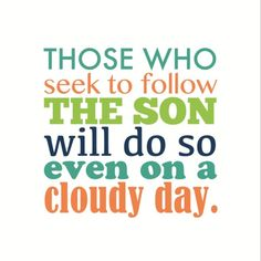 Those who follow the Son will do so even on a cloudy day.