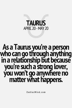 As a Taurus you're a person who can go through anything in a relationship, but because you're such a strong lover, you don't go anywhere no matter what happens