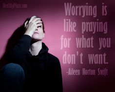 Anxiety quote: Worrying Is Like Praying For What You Don't Want.   www.HealthyPlace.com