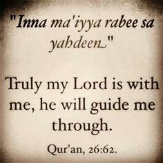 26:62 قَالَ كَلَّا ۖ إِنَّ مَعِيَ رَبِّي سَيَهْدِينِ Qala kalla inna maAAiya rabbeesayahdeen  He said: Nay, verily! for lo! my Lord is with me. He will guide me.