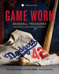 Game Worn : treasures of baseball's greatest heroes and moments by Stephen Wong and Dave Grob