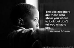 """The best teachers are those who show you where to look but don't tell you what to see"" ~ Alexandra Trentor"