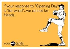 If your response to Opening Day is for what?...we cannot be friends. angelsgirl