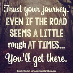 #Trust your #journey. Even if the #road seems a little #rough at times...You'll get there. #trusting #wordsofwisdom #journeyquote #quoteoftheday ##qotd #happiness #love #positivity #positiveattitude #positivethinking #ConnieBoucher #SuperSimpleWellness #dōTERRA #chakra #wellness