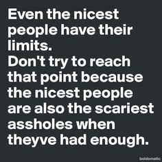 Even the nicest people have their limits. Don't try to reach that point because the nicest people are also the scariest assholes when theyve had enough.