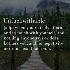Unf*ckwithable (Adj) When you're truly at peace and in touch with yourself, and nothing anyone says or does bothers you, and no negativity or drama can touch you. Amen!!