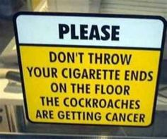 Please don'tthrow your cigarette butts on the floor... the cockroaches are getting cancer.