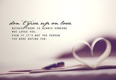 Don't give up on love - because there is always someone who loves you. Even if it's not the person you were hoping for