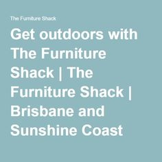 Get outdoors with The Furniture Shack Get Outdoors, Sunshine Coast, Brisbane, Things To Come, Outdoor Furniture, Outdoor Furniture Sets