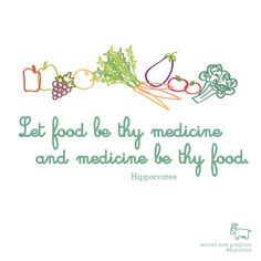 """""""Let food be thy medicine and medicine be thy food."""""""