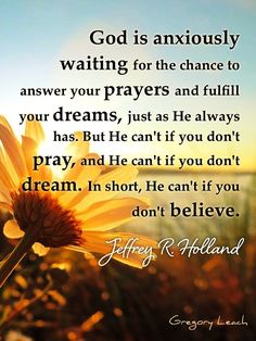 """""""God is anxiously waiting for the chance to answer your prayers and fulfill your dreams, just as He always has. But He can't if you don't pray, and He can't if you don't dream. In short, He can't if you don't believe."""" — Jeffrey R. Holland   More here ➟➟➟ www.facebook.com/RobertDeanBarrett :D"""