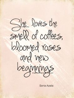 """She loves the smell of coffees, bloomed roses, and new beginnings"" ~Sonia Azalia"