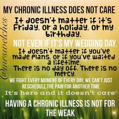 My chronic illness does not care... Having a chronic illness is not for the weak.