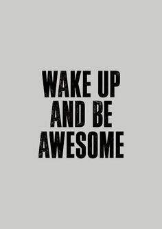 Wake up and be awesome ^.^