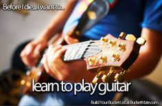 Before I die, I want to...Learn to Play Guitar