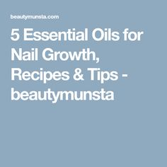 5 Essential Oils for Nail Growth, Recipes & Tips - beautymunsta